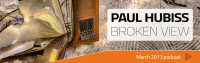 Paul Hubiss – Broken View (March 2013 Podcast)